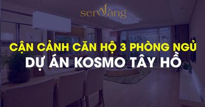 Cận cảnh căn hộ 3 phòng ngủ tại dự án KOSMO TÂY HỒ