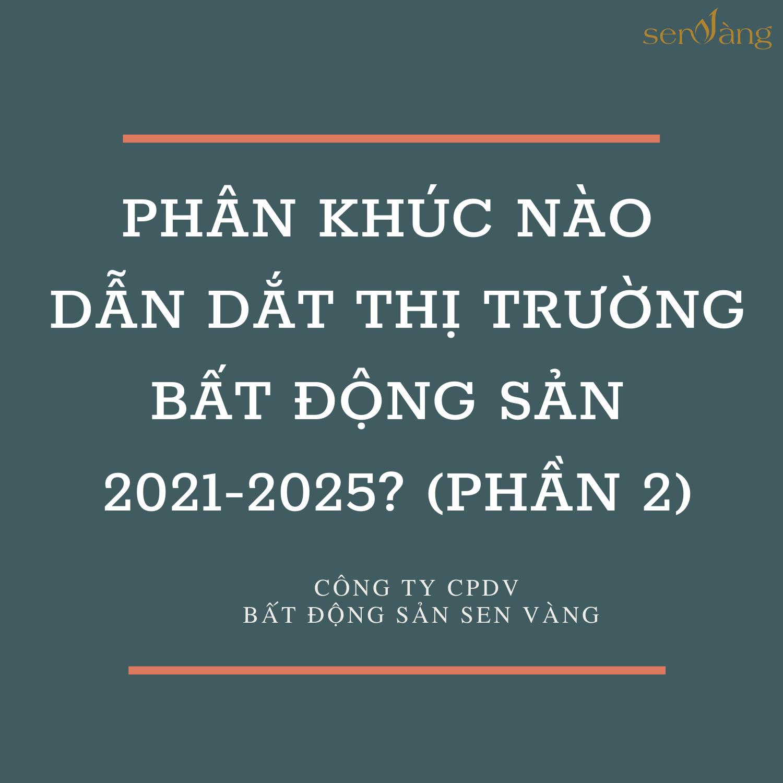 Phân khúc nào dẫn dắt thị trường bất động sản 2021-2025 (phần 1)