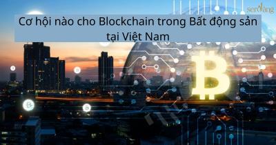 Cơ hội nào cho Blockchain trong Bất động sản tại Việt Nam